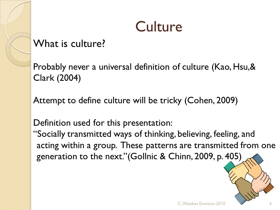 Culture What is culture? Probably never a universal definition of culture (Kao, Hsu,& Clark (2004) Attempt to define culture will be tricky (Cohen, 20