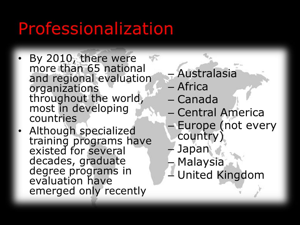 Professionalization By 2010, there were more than 65 national and regional evaluation organizations throughout the world, most in developing countries Although specialized training programs have existed for several decades, graduate degree programs in evaluation have emerged only recently – Australasia – Africa – Canada – Central America – Europe (not every country) – Japan – Malaysia – United Kingdom
