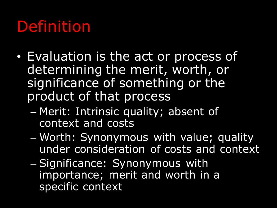 Definition Evaluation is the act or process of determining the merit, worth, or significance of something or the product of that process – Merit: Intrinsic quality; absent of context and costs – Worth: Synonymous with value; quality under consideration of costs and context – Significance: Synonymous with importance; merit and worth in a specific context