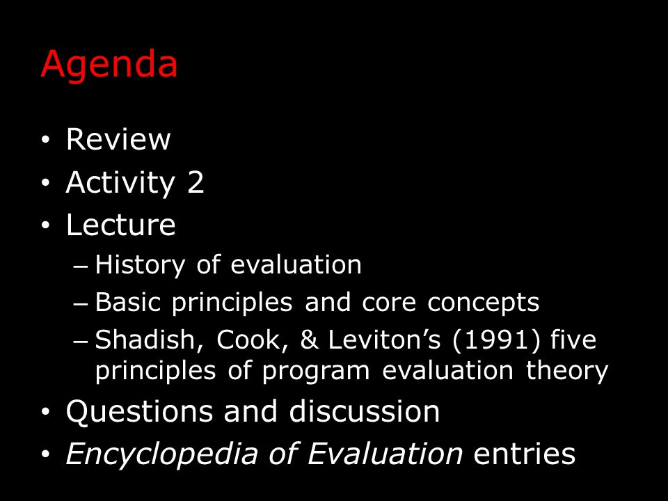 Agenda Review Activity 2 Lecture – History of evaluation – Basic principles and core concepts – Shadish, Cook, & Leviton's (1991) five principles of program evaluation theory Questions and discussion Encyclopedia of Evaluation entries