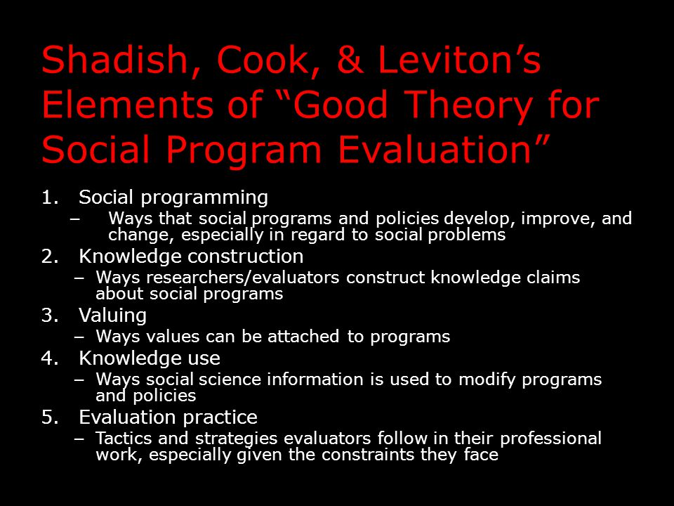 Shadish, Cook, & Leviton's Elements of Good Theory for Social Program Evaluation 1.Social programming – Ways that social programs and policies develop, improve, and change, especially in regard to social problems 2.Knowledge construction – Ways researchers/evaluators construct knowledge claims about social programs 3.Valuing – Ways values can be attached to programs 4.Knowledge use – Ways social science information is used to modify programs and policies 5.Evaluation practice – Tactics and strategies evaluators follow in their professional work, especially given the constraints they face