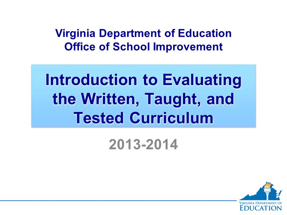 Introduction to Evaluating the Written, Taught, and Tested Curriculum Virginia Department of Education Office of School Improvement 2013-2014