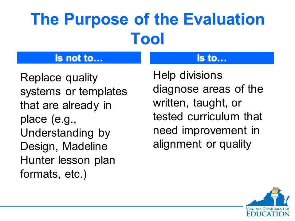 The Purpose of the Evaluation Tool Replace quality systems or templates that are already in place (e.g., Understanding by Design, Madeline Hunter less