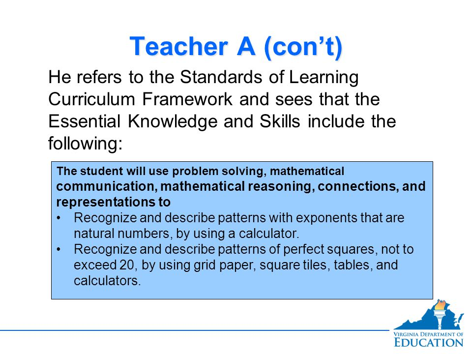 Teacher A (con't) He refers to the Standards of Learning Curriculum Framework and sees that the Essential Knowledge and Skills include the following:
