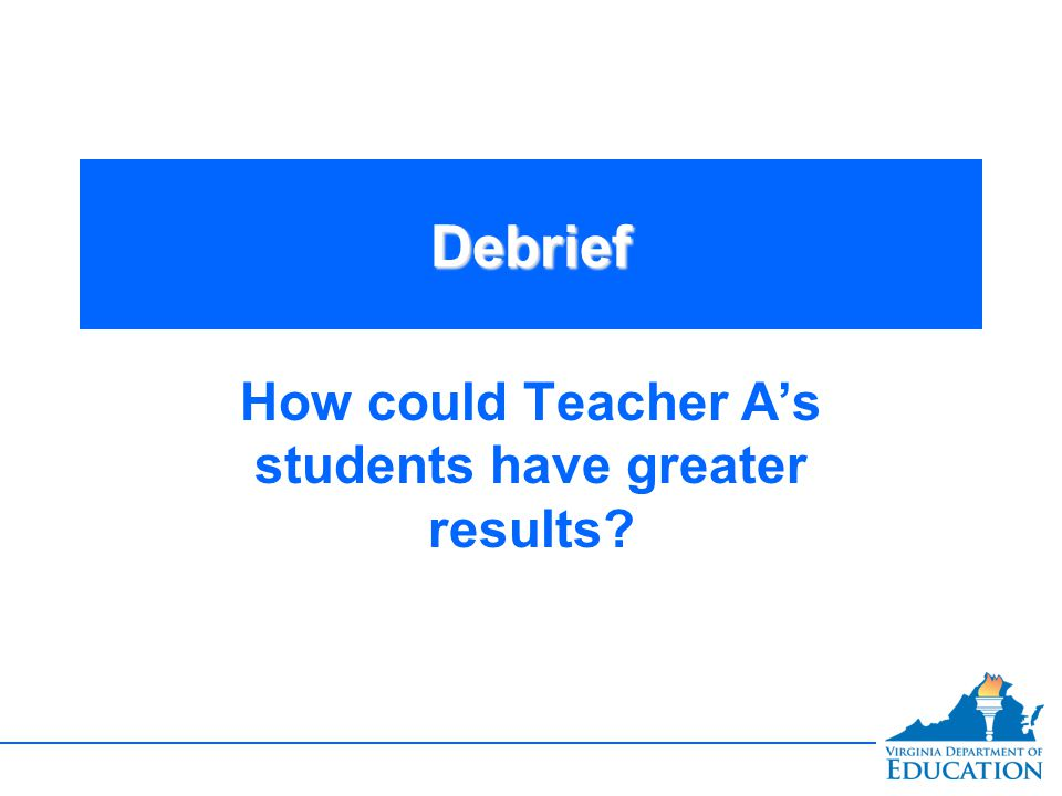 DebriefDebrief How could Teacher A's students have greater results?