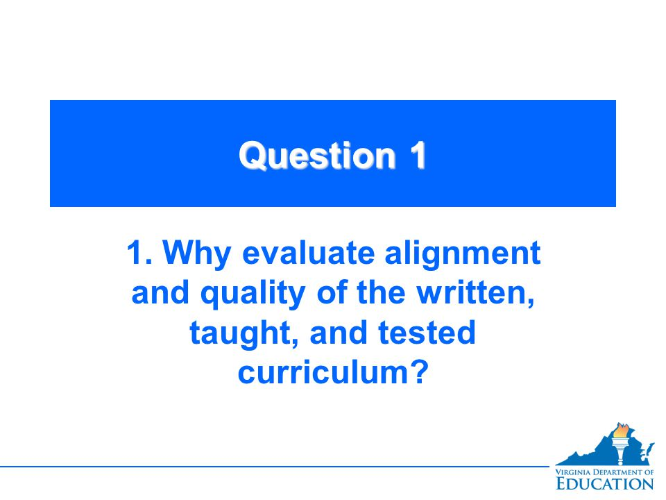 Question 1 1. Why evaluate alignment and quality of the written, taught, and tested curriculum?