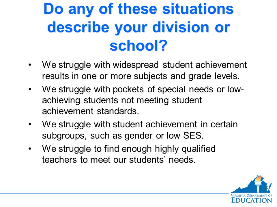 Do any of these situations describe your division or school? We struggle with widespread student achievement results in one or more subjects and grade