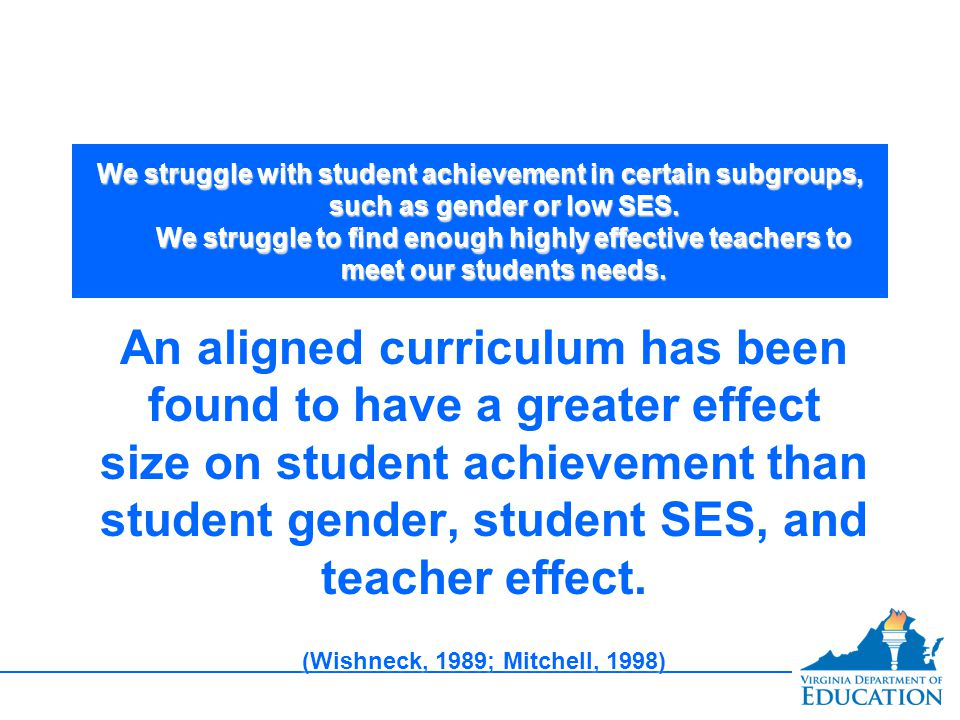We struggle with student achievement in certain subgroups, such as gender or low SES. We struggle to find enough highly effective teachers to meet our