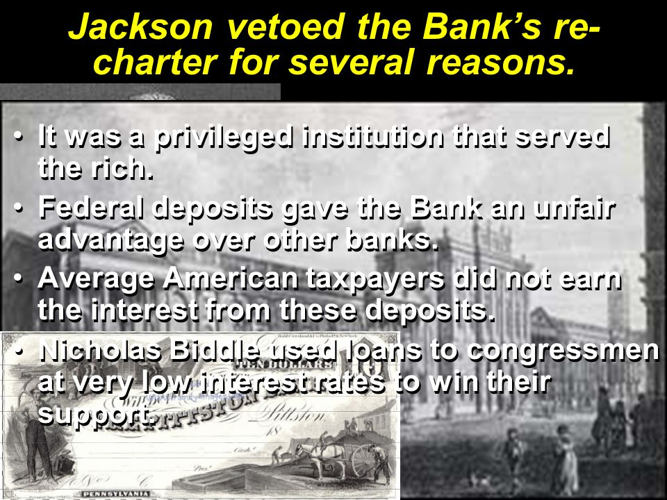 Jackson vetoed the Bank's re- charter for several reasons. It was a privileged institution that served the rich.It was a privileged institution that s