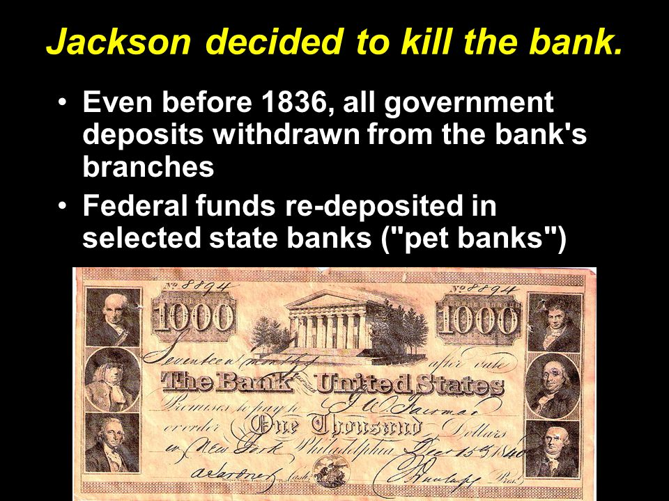Jackson decided to kill the bank. Even before 1836, all government deposits withdrawn from the bank's branches Federal funds re-deposited in selected