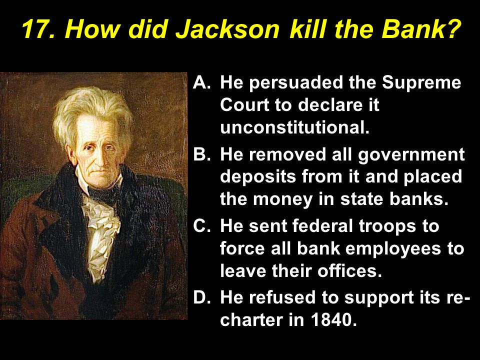 17. How did Jackson kill the Bank? A.He persuaded the Supreme Court to declare it unconstitutional. B.He removed all government deposits from it and p