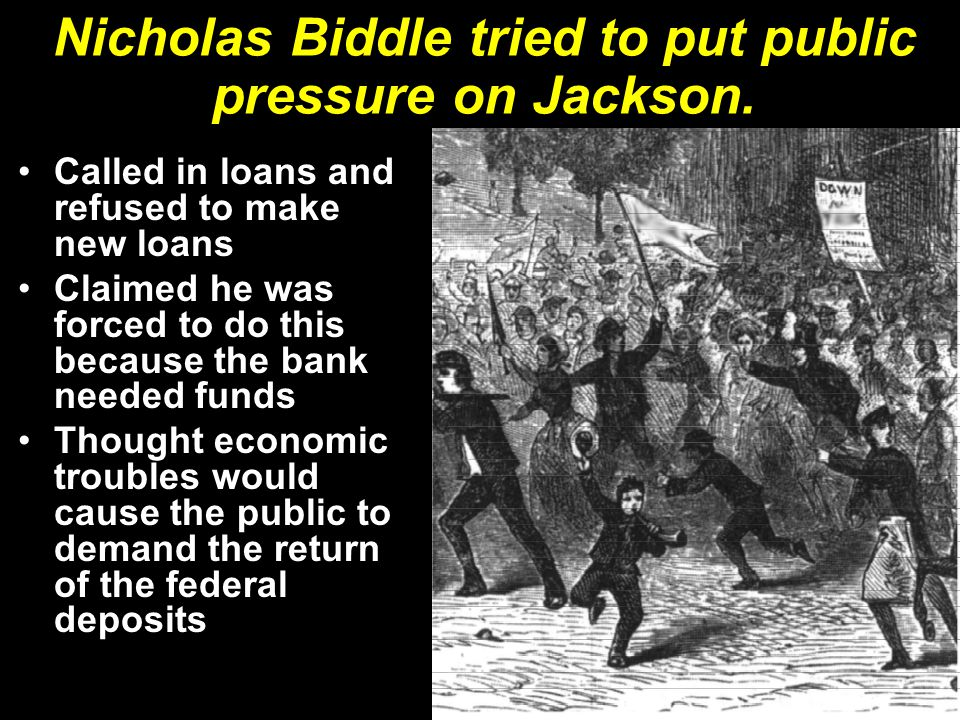 Nicholas Biddle tried to put public pressure on Jackson. Called in loans and refused to make new loans Claimed he was forced to do this because the ba