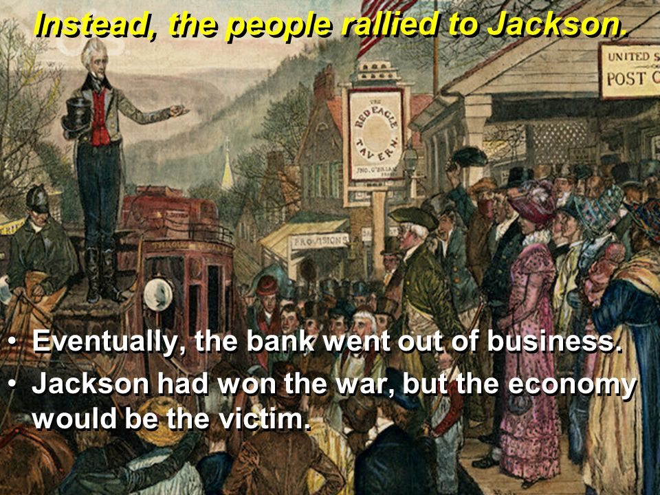 Instead, the people rallied to Jackson. Eventually, the bank went out of business.Eventually, the bank went out of business. Jackson had won the war,