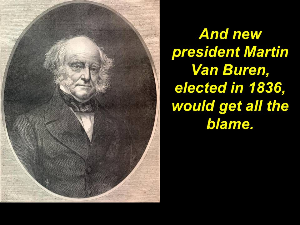 And new president Martin Van Buren, elected in 1836, would get all the blame.