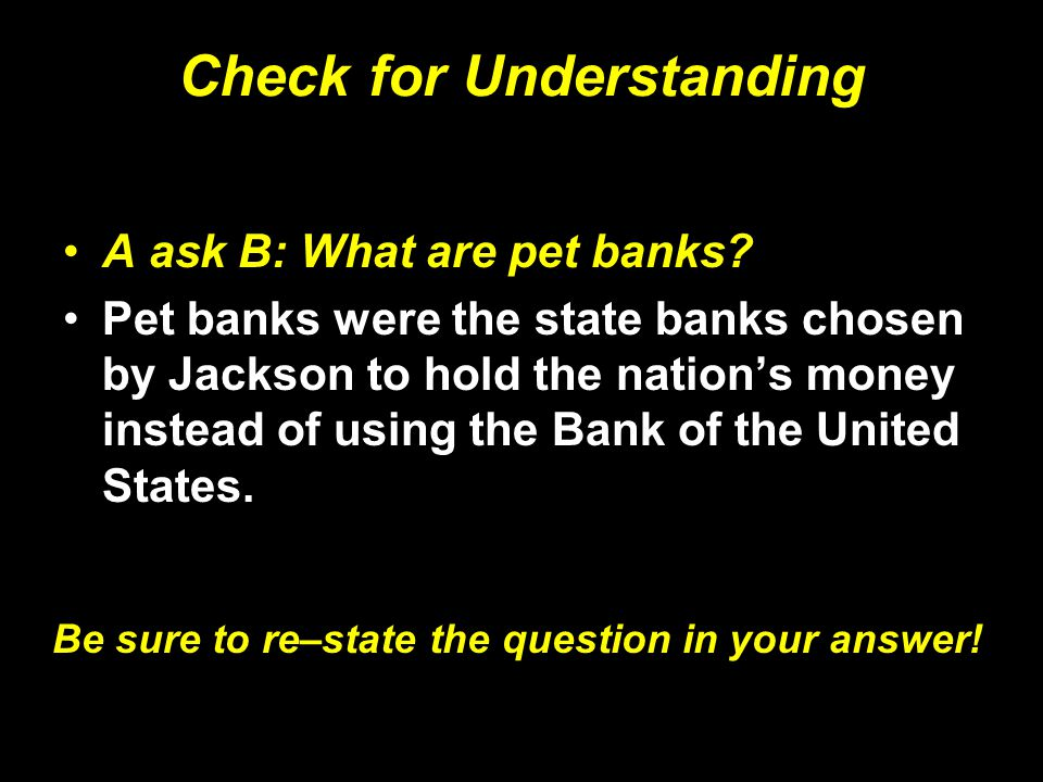Check for Understanding A ask B: What are pet banks? Pet banks were the state banks chosen by Jackson to hold the nation's money instead of using the