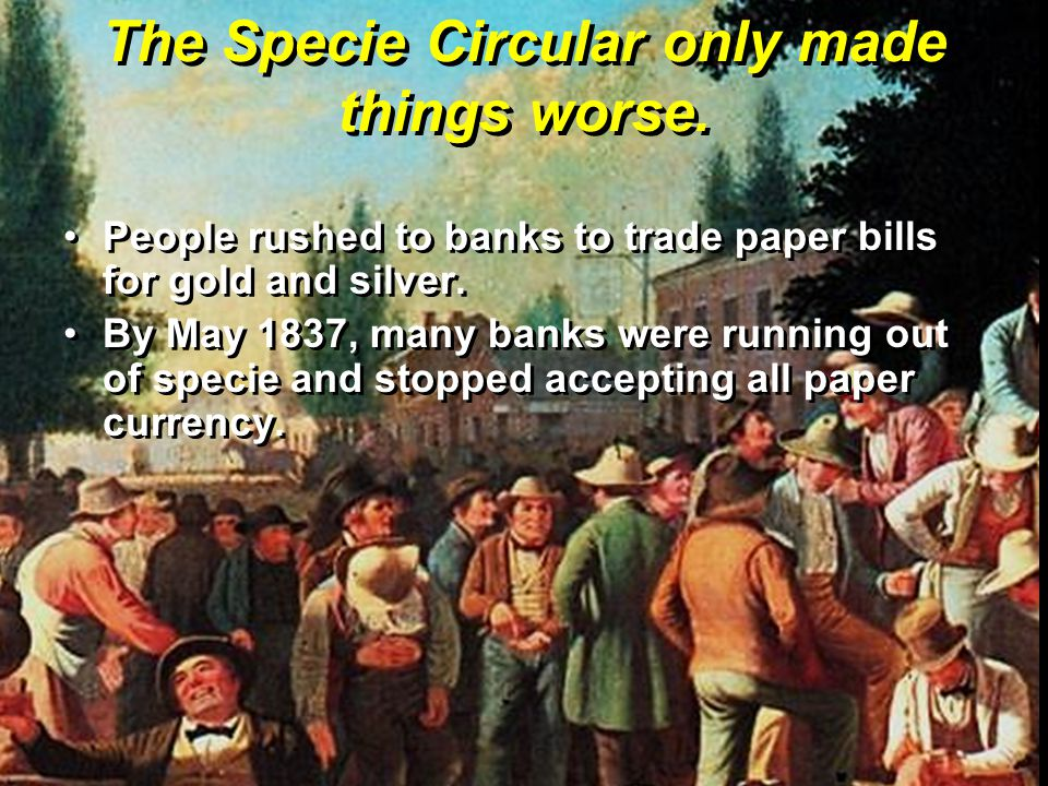 The Specie Circular only made things worse. People rushed to banks to trade paper bills for gold and silver.People rushed to banks to trade paper bill