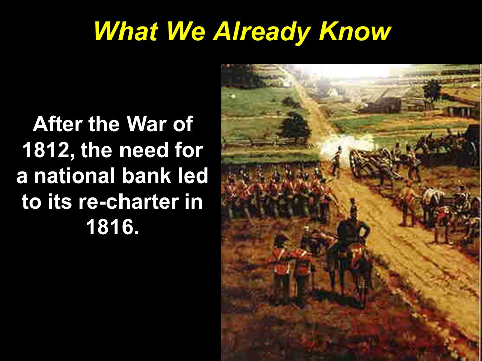 What We Already Know After the War of 1812, the need for a national bank led to its re-charter in 1816.