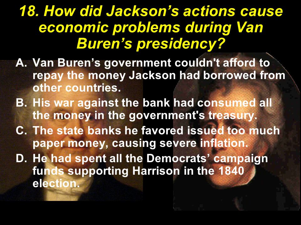 18. How did Jackson's actions cause economic problems during Van Buren's presidency? A.Van Buren's government couldn't afford to repay the money Jacks