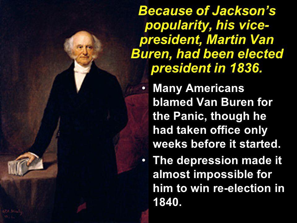 Because of Jackson's popularity, his vice- president, Martin Van Buren, had been elected president in 1836. Many Americans blamed Van Buren for the Pa