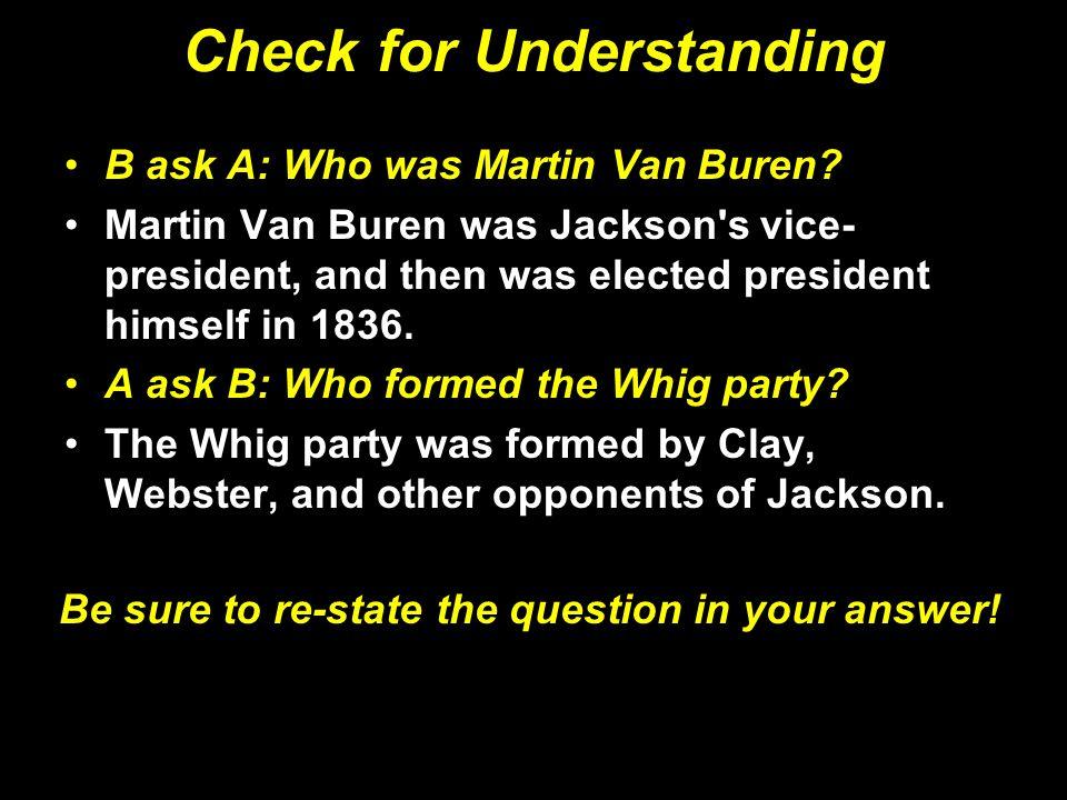 Check for Understanding B ask A: Who was Martin Van Buren? Martin Van Buren was Jackson's vice- president, and then was elected president himself in 1