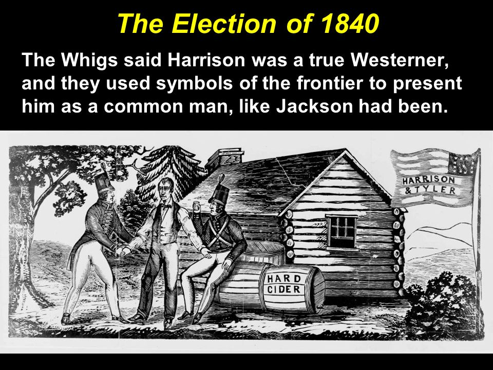 The Election of 1840 The Whigs said Harrison was a true Westerner, and they used symbols of the frontier to present him as a common man, like Jackson