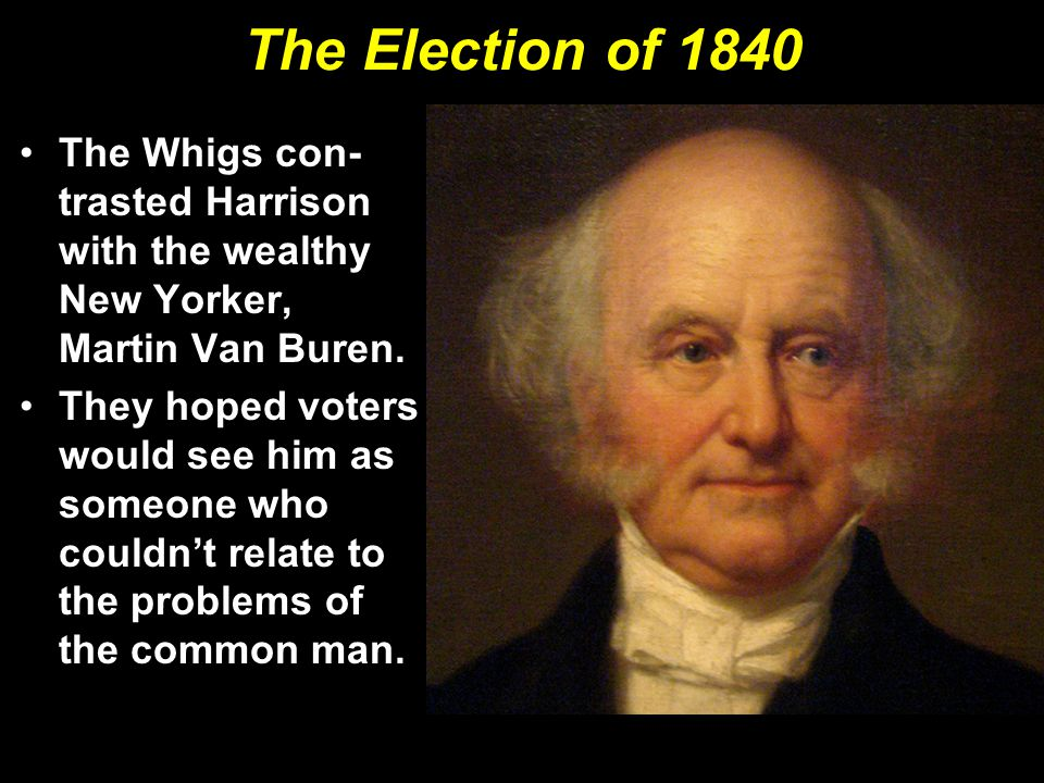 The Election of 1840 The Whigs con- trasted Harrison with the wealthy New Yorker, Martin Van Buren. They hoped voters would see him as someone who cou