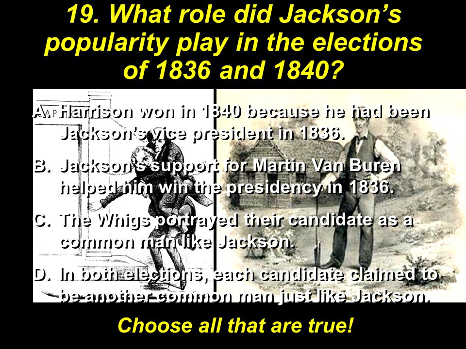 19. What role did Jackson's popularity play in the elections of 1836 and 1840? A.Harrison won in 1840 because he had been Jackson's vice president in