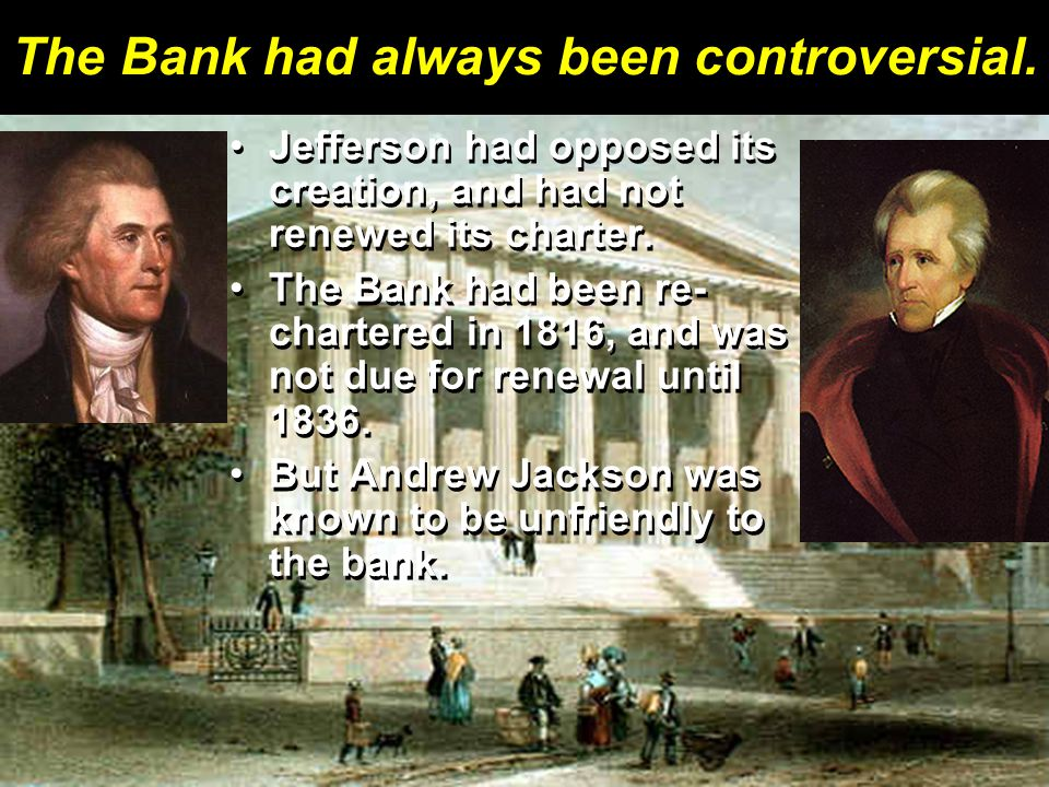 The Bank had always been controversial. Jefferson had opposed its creation, and had not renewed its charter.Jefferson had opposed its creation, and ha