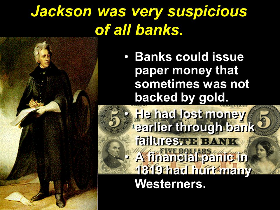 Jackson was very suspicious of all banks. Banks could issue paper money that sometimes was not backed by gold. He had lost money earlier through bank