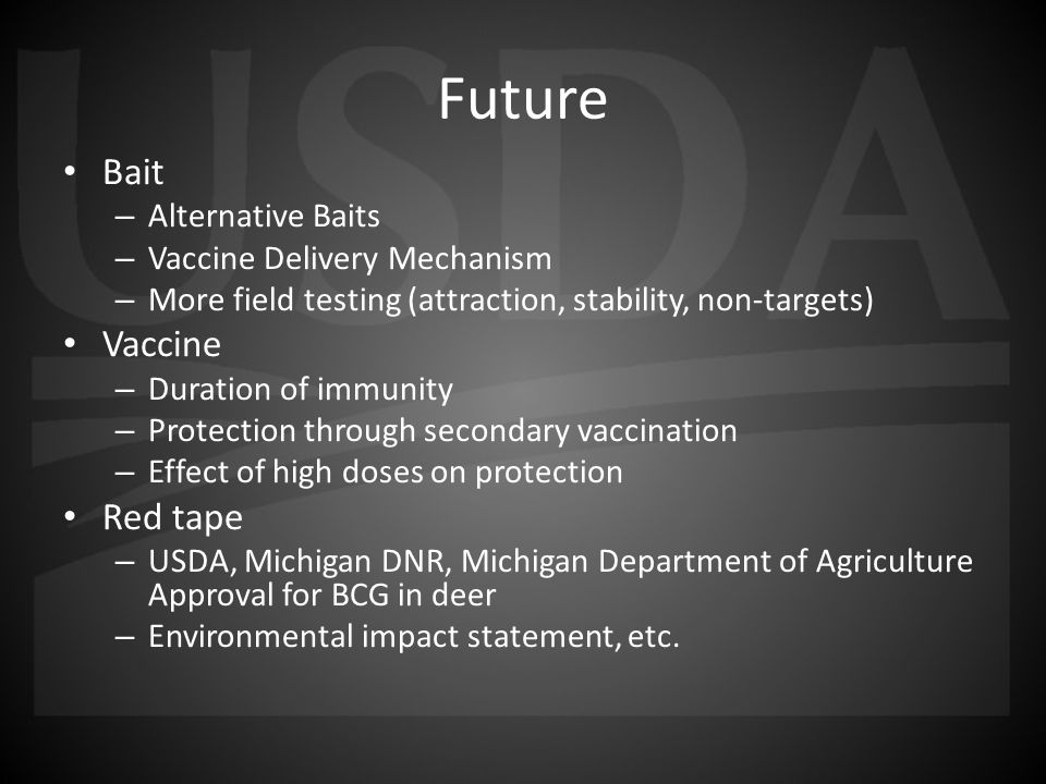 Future Bait – Alternative Baits – Vaccine Delivery Mechanism – More field testing (attraction, stability, non-targets) Vaccine – Duration of immunity – Protection through secondary vaccination – Effect of high doses on protection Red tape – USDA, Michigan DNR, Michigan Department of Agriculture Approval for BCG in deer – Environmental impact statement, etc.