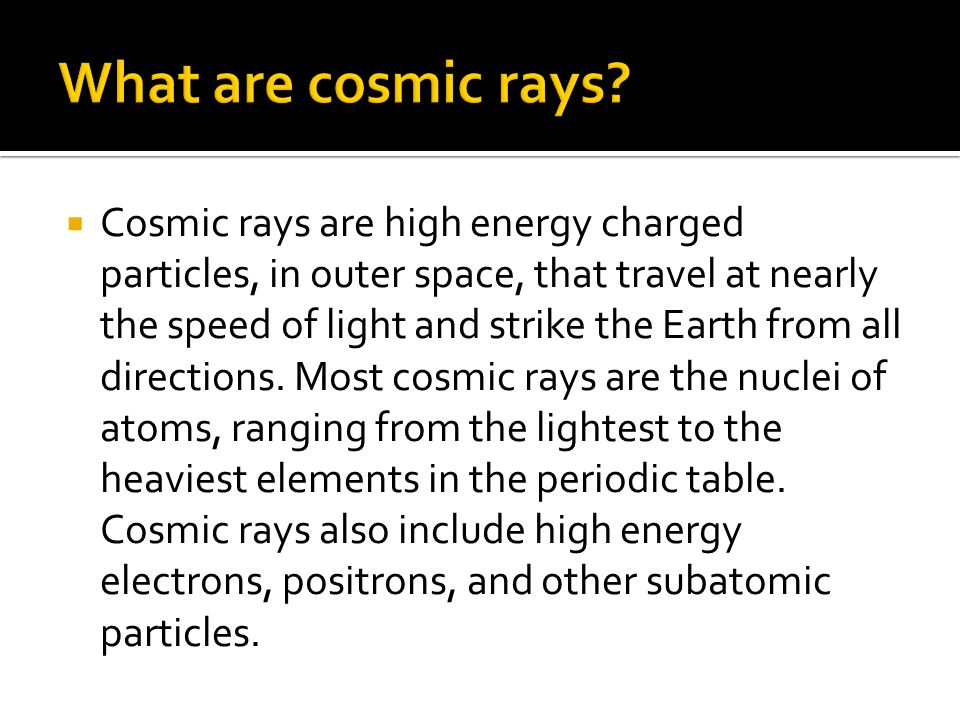  Cosmic rays are high energy charged particles, in outer space, that travel at nearly the speed of light and strike the Earth from all directions.