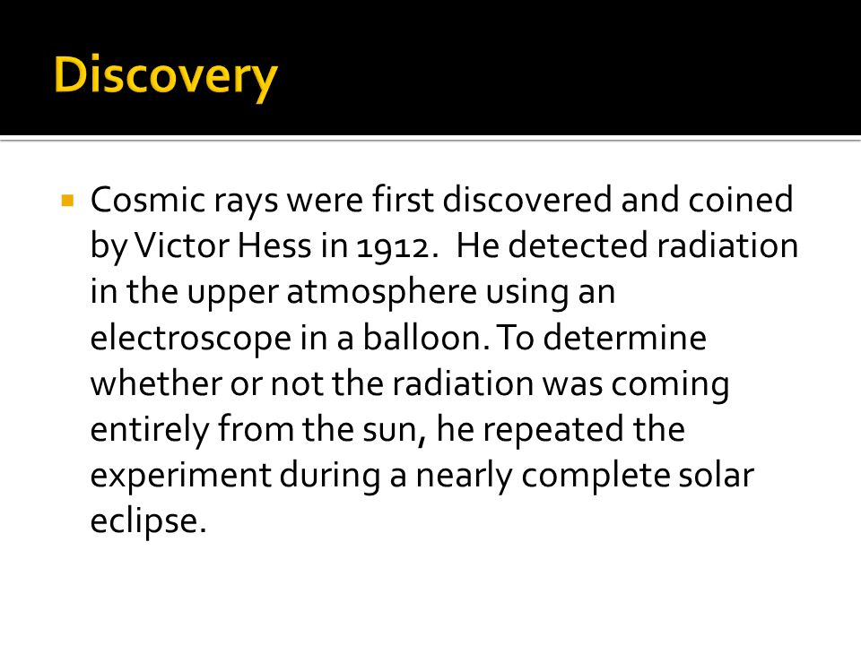  Cosmic rays were first discovered and coined by Victor Hess in 1912.
