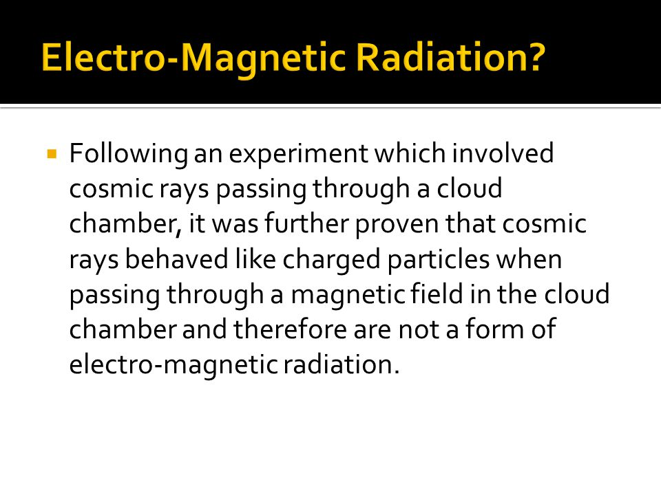  Following an experiment which involved cosmic rays passing through a cloud chamber, it was further proven that cosmic rays behaved like charged particles when passing through a magnetic field in the cloud chamber and therefore are not a form of electro-magnetic radiation.
