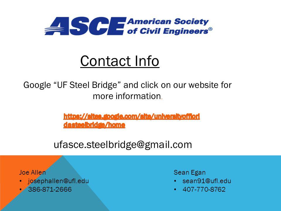 Contact Info Joe Allen josephallen@ufl.edu 386-871-2666 Sean Egan sean91@ufl.edu 407-770-8762 Google UF Steel Bridge and click on our website for more information.
