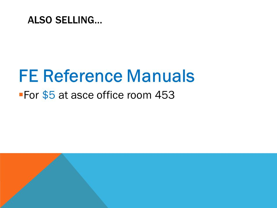 ALSO SELLING… FE Reference Manuals  For $5 at asce office room 453