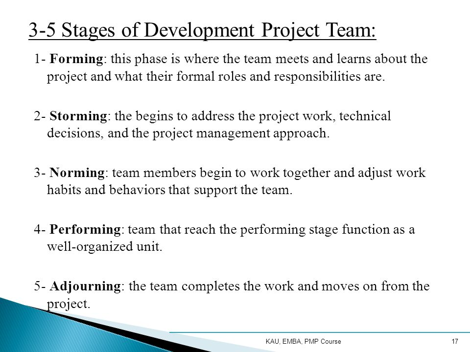 KAU, EMBA, PMP Course17 3-5 Stages of Development Project Team: 1- Forming: this phase is where the team meets and learns about the project and what their formal roles and responsibilities are.