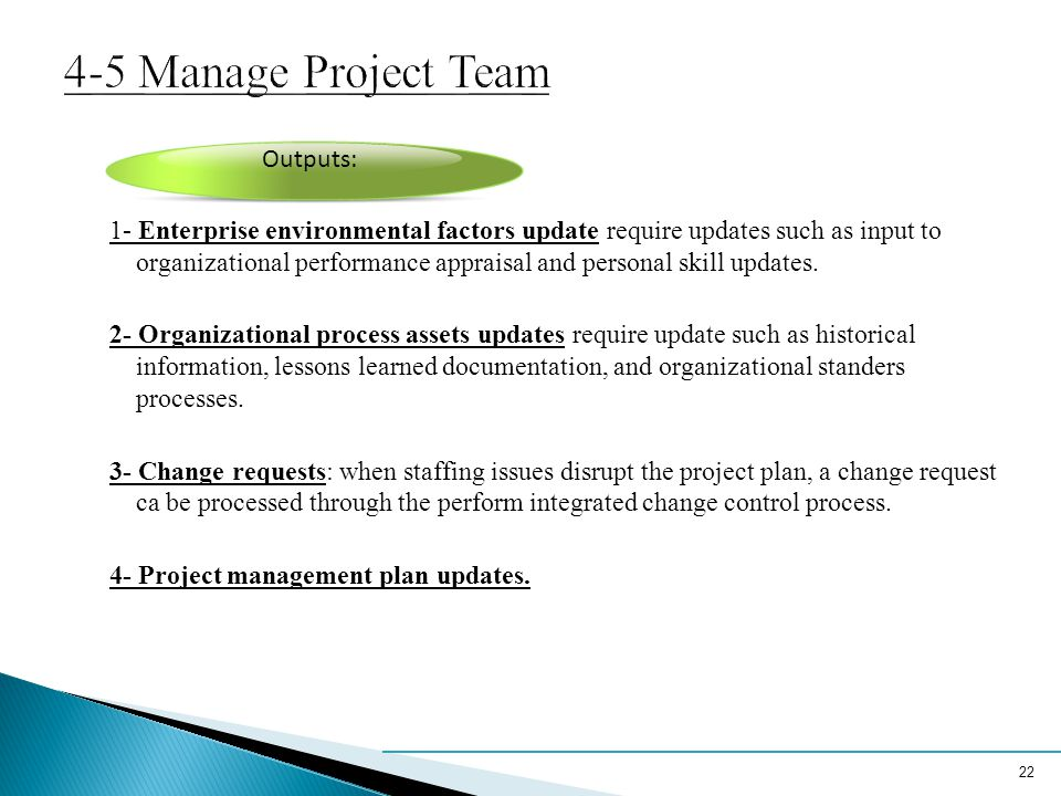 4-5 Manage Project Team 1- Enterprise environmental factors update require updates such as input to organizational performance appraisal and personal skill updates.