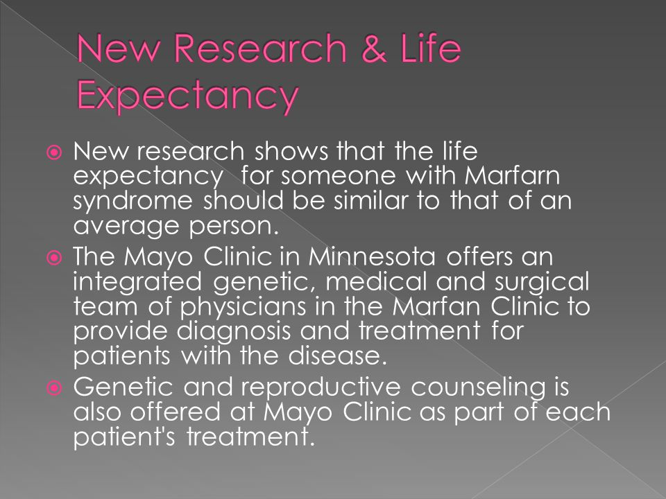  New research shows that the life expectancy for someone with Marfarn syndrome should be similar to that of an average person.