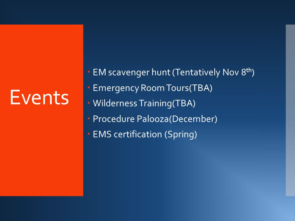 Events  EM scavenger hunt (Tentatively Nov 8 th )  Emergency Room Tours(TBA)  Wilderness Training(TBA)  Procedure Palooza(December)  EMS certification (Spring)