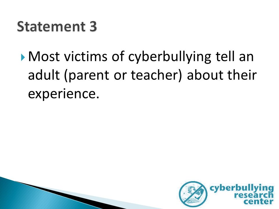  Most victims of cyberbullying tell an adult (parent or teacher) about their experience.