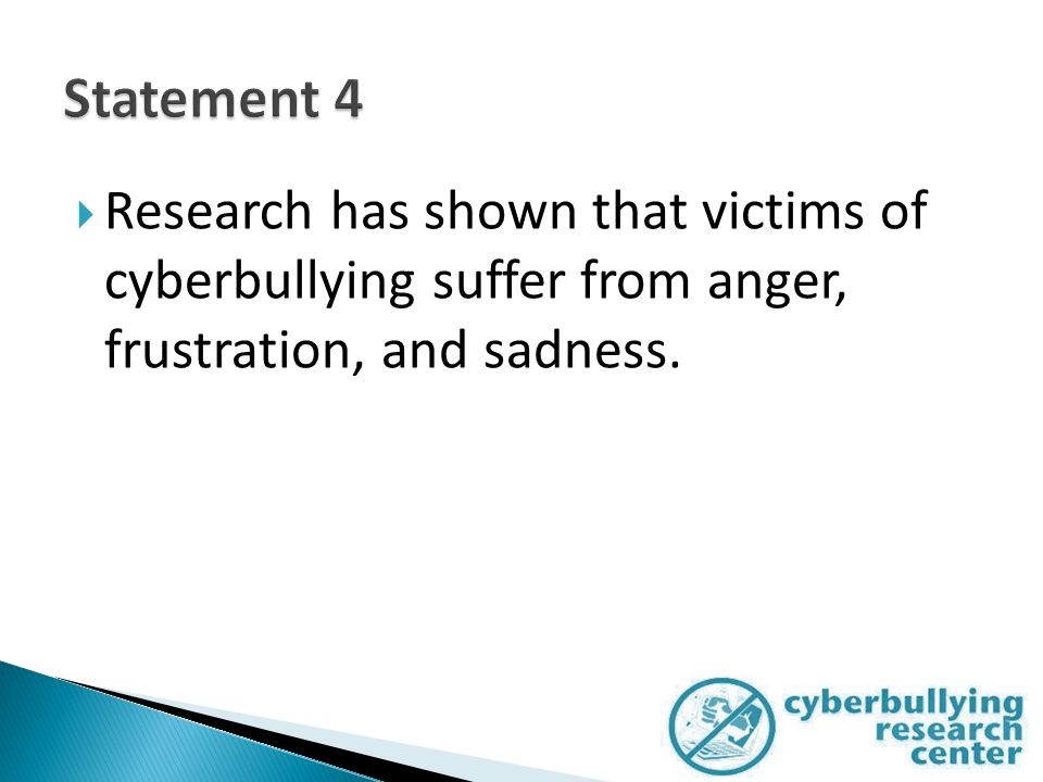  Research has shown that victims of cyberbullying suffer from anger, frustration, and sadness.
