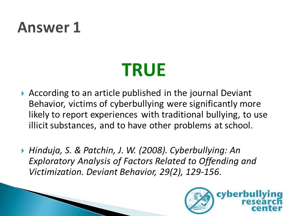  According to an article published in the journal Deviant Behavior, victims of cyberbullying were significantly more likely to report experiences with traditional bullying, to use illicit substances, and to have other problems at school.