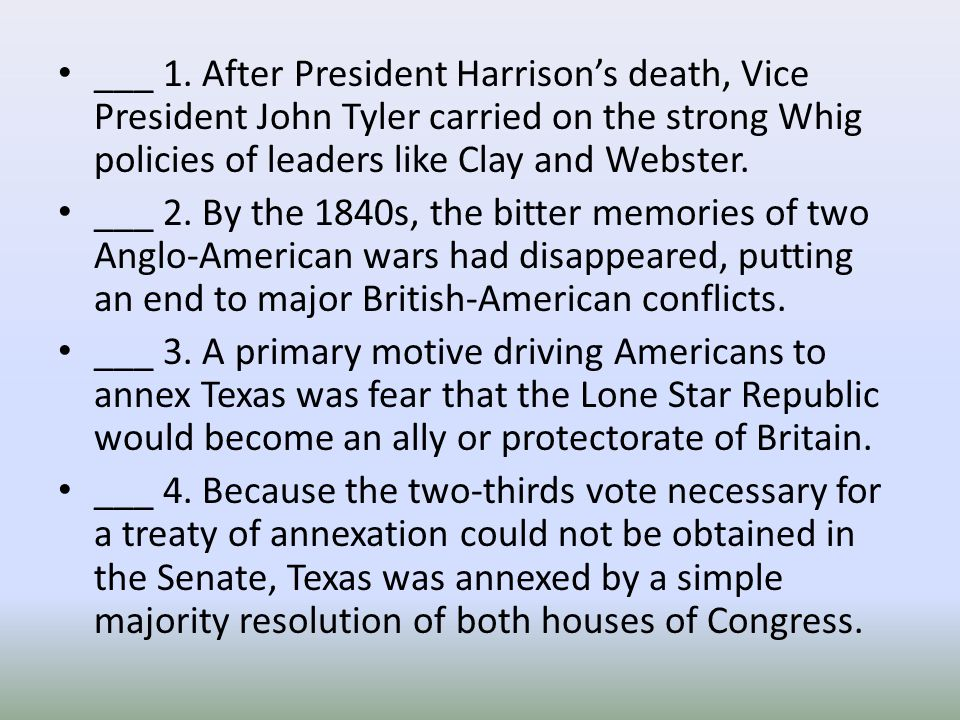 ___ 1. After President Harrison's death, Vice President John Tyler carried on the strong Whig policies of leaders like Clay and Webster. ___ 2. By the