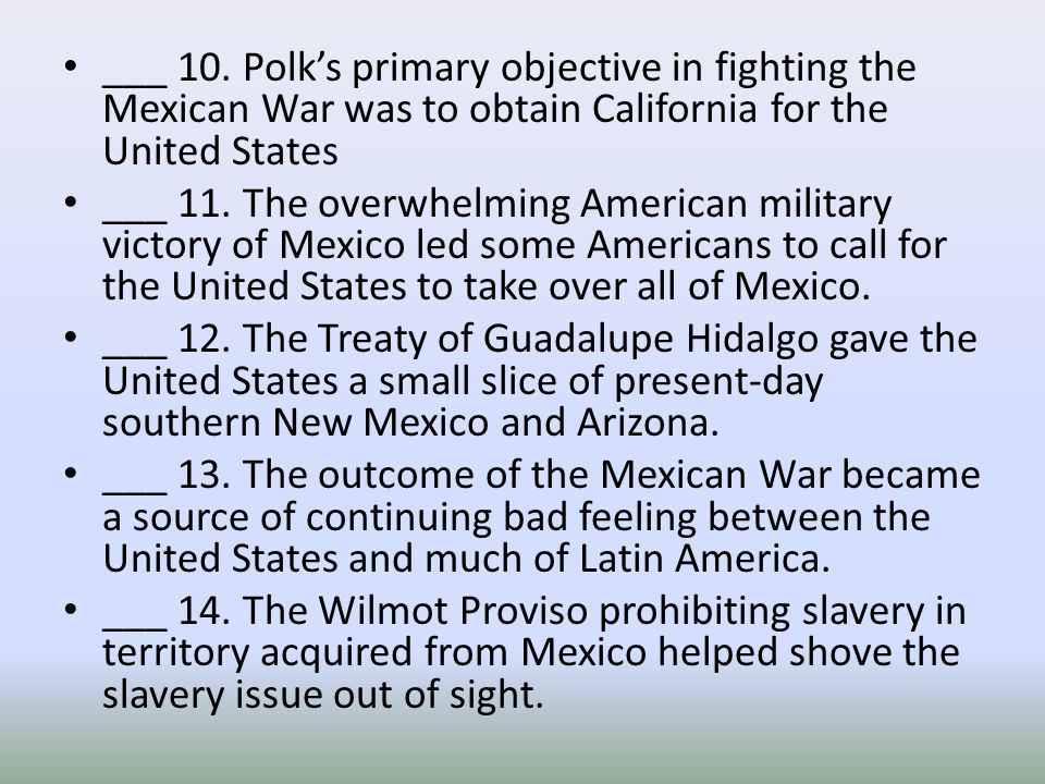 ___ 10. Polk's primary objective in fighting the Mexican War was to obtain California for the United States ___ 11. The overwhelming American military