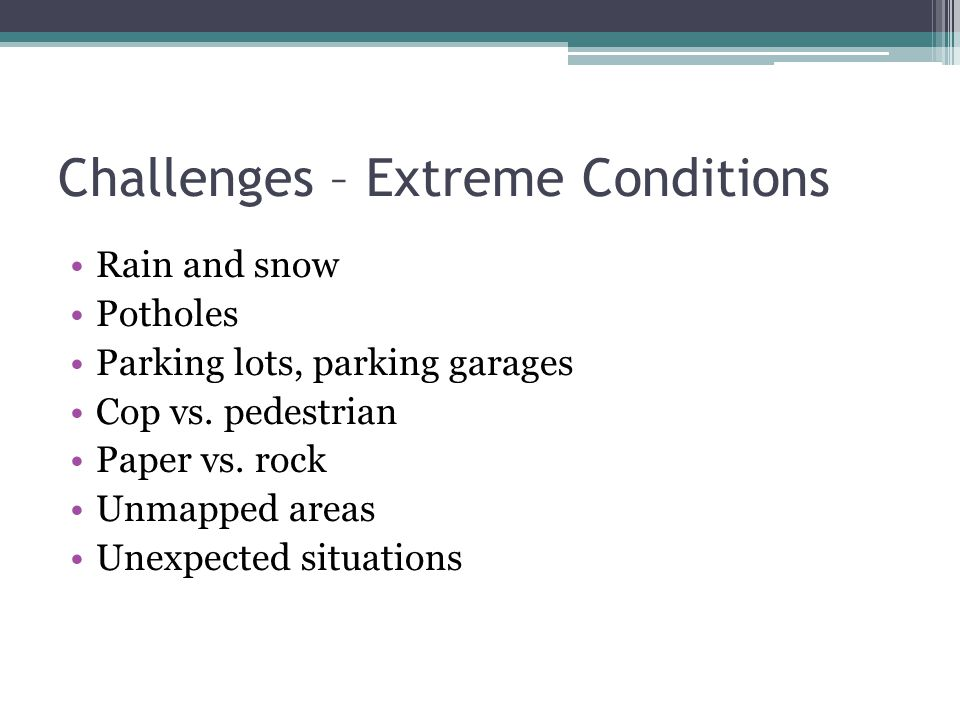 Challenges – Extreme Conditions Rain and snow Potholes Parking lots, parking garages Cop vs. pedestrian Paper vs. rock Unmapped areas Unexpected situa