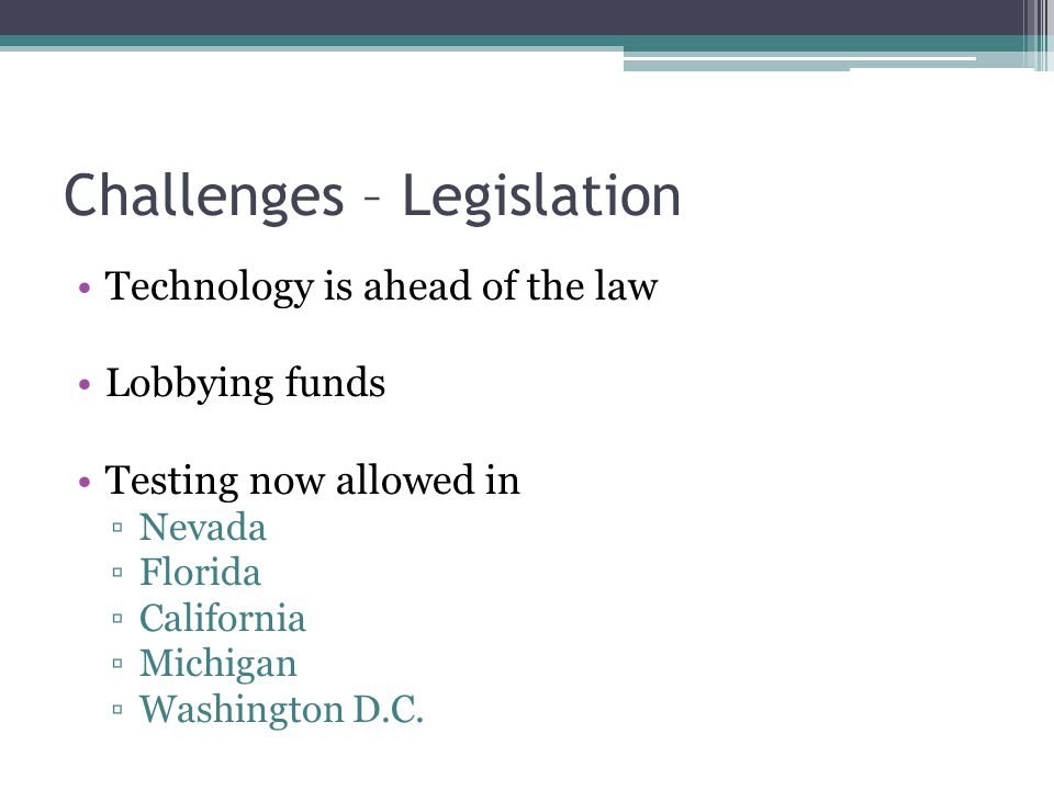 Challenges – Legislation Technology is ahead of the law Lobbying funds Testing now allowed in ▫Nevada ▫Florida ▫California ▫Michigan ▫Washington D.C.