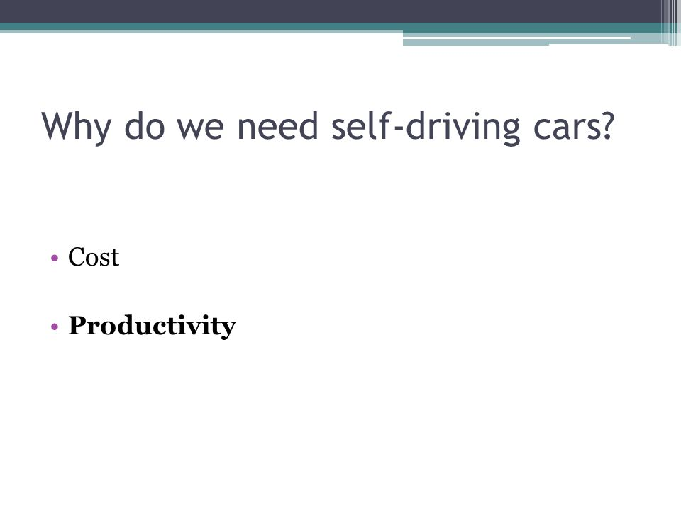 Why do we need self-driving cars? Cost Productivity
