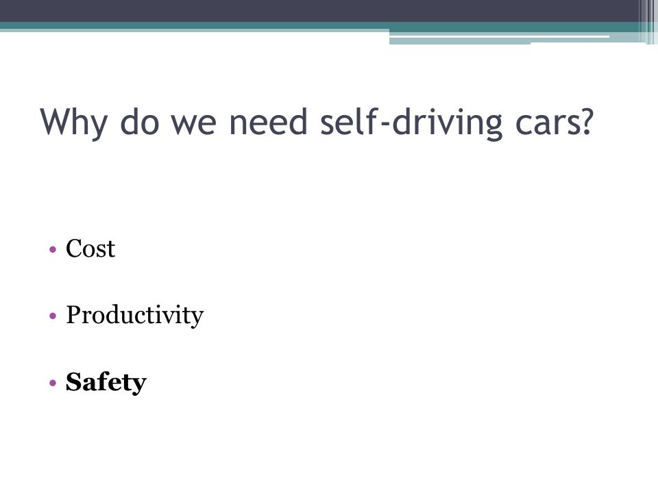 Why do we need self-driving cars? Cost Productivity Safety
