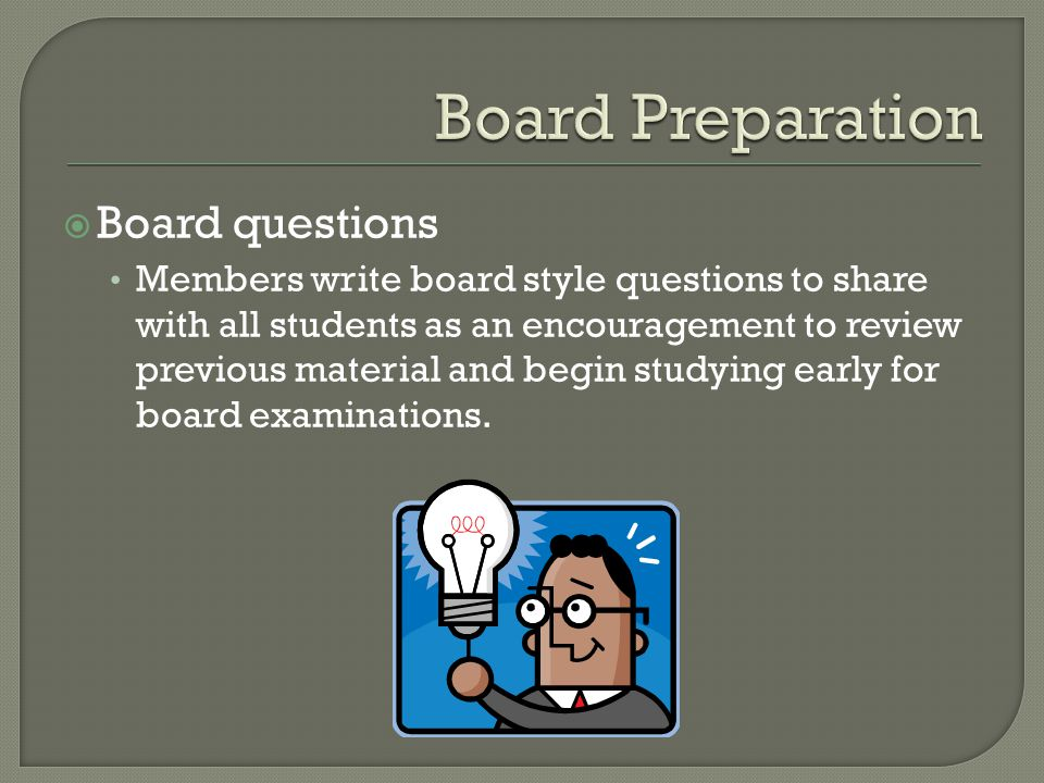  Board questions Members write board style questions to share with all students as an encouragement to review previous material and begin studying early for board examinations.