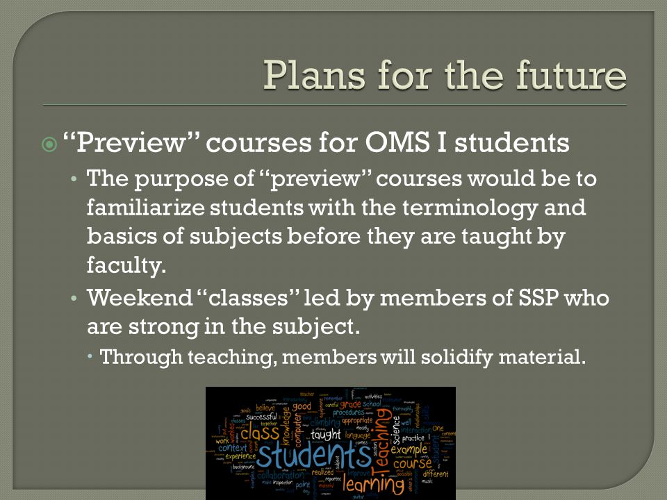  Preview courses for OMS I students The purpose of preview courses would be to familiarize students with the terminology and basics of subjects before they are taught by faculty.